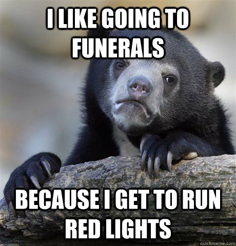 I like going to funerals because I get to run red lights - I like going to funerals because I get to run red lights  Confession Bear
