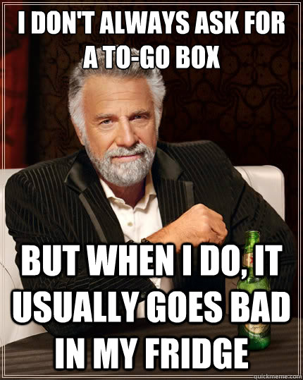 I don't always ask for a to-go box But when i do, it usually goes bad in my fridge - I don't always ask for a to-go box But when i do, it usually goes bad in my fridge  The Most Interesting Man In The World