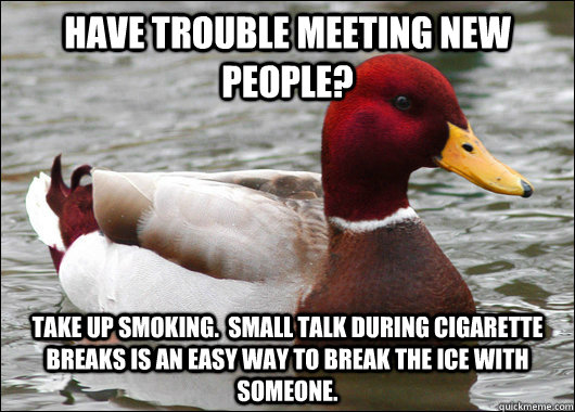 Have trouble meeting new people? Take up smoking.  Small talk during cigarette breaks is an easy way to break the ice with someone. - Have trouble meeting new people? Take up smoking.  Small talk during cigarette breaks is an easy way to break the ice with someone.  Malicious Advice Mallard