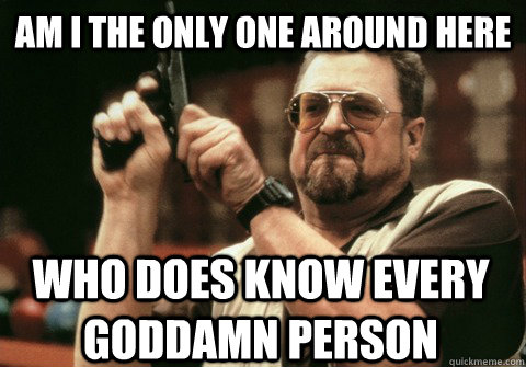 Am I the only one around here Who does know every goddamn person - Am I the only one around here Who does know every goddamn person  Am I the only one