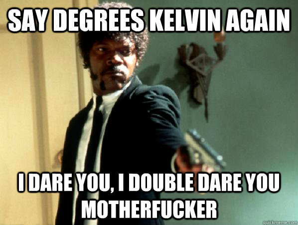 say degrees kelvin again i dare you, i double dare you motherfucker - say degrees kelvin again i dare you, i double dare you motherfucker  Say It Again Sam