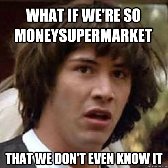 What if we're so MONEYSUPERMARKET THAT WE DON'T EVEN KNOW IT - What if we're so MONEYSUPERMARKET THAT WE DON'T EVEN KNOW IT  conspiracy keanu