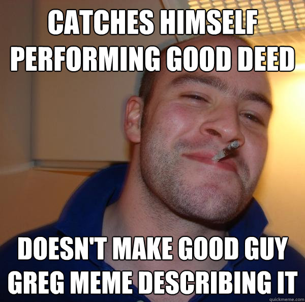 catches himself performing good deed doesn't make good guy greg meme describing it - catches himself performing good deed doesn't make good guy greg meme describing it  Misc
