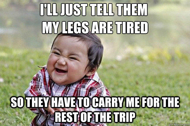 I'll just tell them  my legs are tired So they have to carry me for the rest of the trip  Evil Toddler