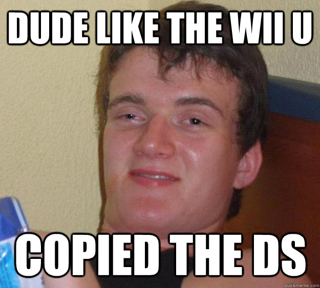 Dude like the Wii U Copied the DS - Dude like the Wii U Copied the DS  10 Guy