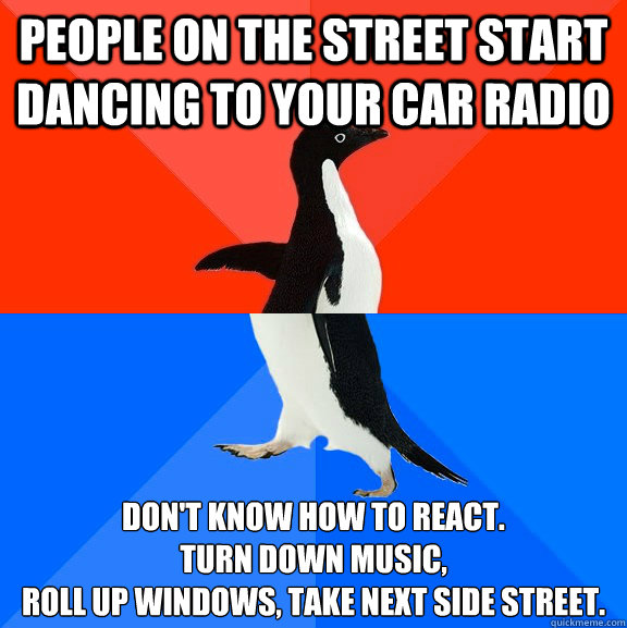 People on the street start dancing to your car radio Don't know how to react.  Turn down music,  roll up windows, take next side street. - People on the street start dancing to your car radio Don't know how to react.  Turn down music,  roll up windows, take next side street.  Socially Awesome Awkward Penguin