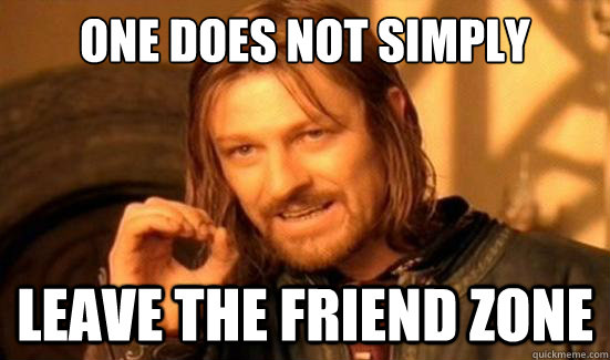 One Does Not Simply Leave the friend zone - One Does Not Simply Leave the friend zone  Boromir