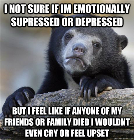I not sure if im emotionally supressed or depressed But I feel like if anyone of my friends or family died i wouldnt even cry or feel upset - I not sure if im emotionally supressed or depressed But I feel like if anyone of my friends or family died i wouldnt even cry or feel upset  Confession Bear