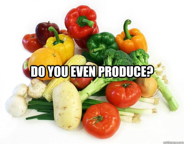 Do you even produce?  Do you even produce