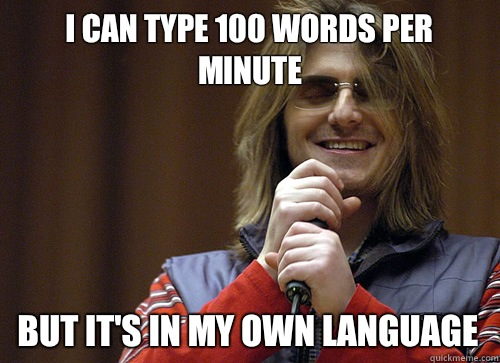 I can type 100 words per minute But it's in my own language - I can type 100 words per minute But it's in my own language  Mitch Hedberg Meme