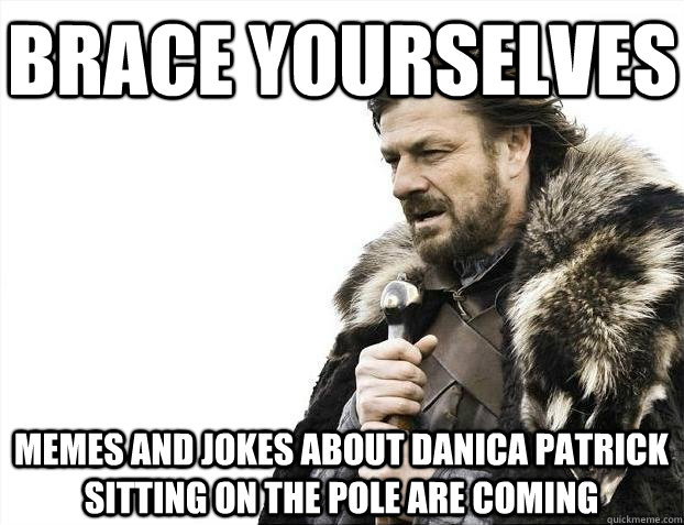 Brace yourselves MEMES AND JOKES ABOUT DANICA PATRICK sitting ON THE POLE ARE COMING - Brace yourselves MEMES AND JOKES ABOUT DANICA PATRICK sitting ON THE POLE ARE COMING  BRACEYOSELVES