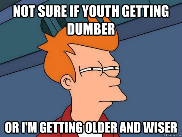 Not sure if youth getting dumber or i'm getting older and wiser - Not sure if youth getting dumber or i'm getting older and wiser  Futurama Fry