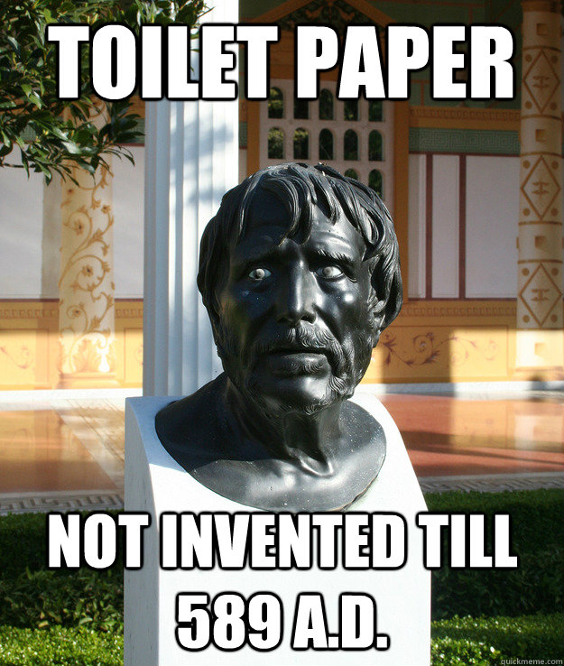 toilet paper not invented till 589 A.D. - toilet paper not invented till 589 A.D.  Ancient World Problems