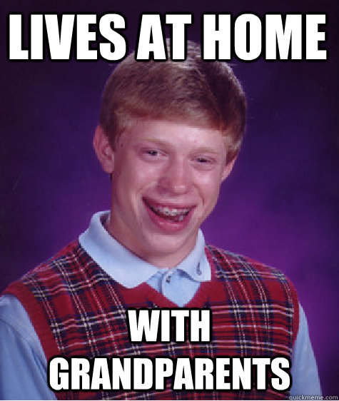 lives at home with grandparents - lives at home with grandparents  Bad Luck Brian