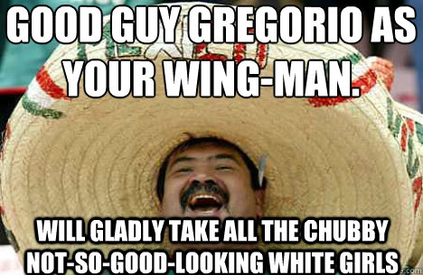 Good Guy Gregorio as your wing-man.  Will gladly take all the chubby not-so-good-looking white girls - Good Guy Gregorio as your wing-man.  Will gladly take all the chubby not-so-good-looking white girls  Merry mexican