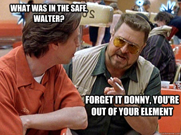 ac5108ca1f359924d1b7fd74eee3c06e9c1eb4dab8d7c08f13e225a93b567f7b what was in the safe, walter? forget it donny, you're out of your