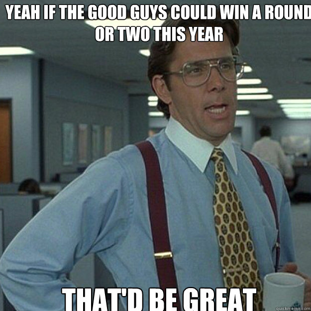 Yeah if the good guys could win a round or two this year THAT'D BE GREAT - Yeah if the good guys could win a round or two this year THAT'D BE GREAT  Misc
