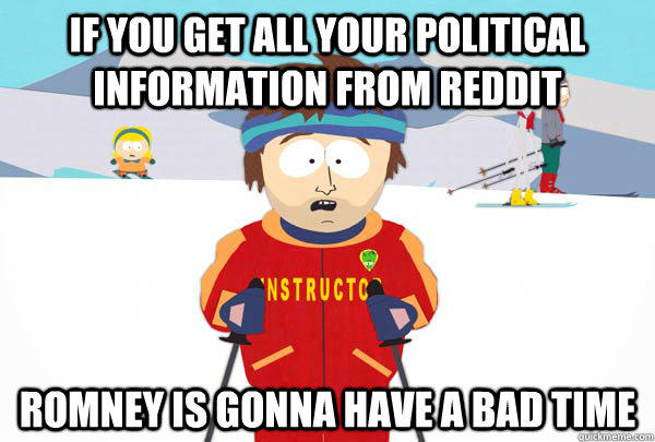If you get all your political information from reddit Romney is gonna have a bad time - If you get all your political information from reddit Romney is gonna have a bad time  Super Cool Ski Instructor