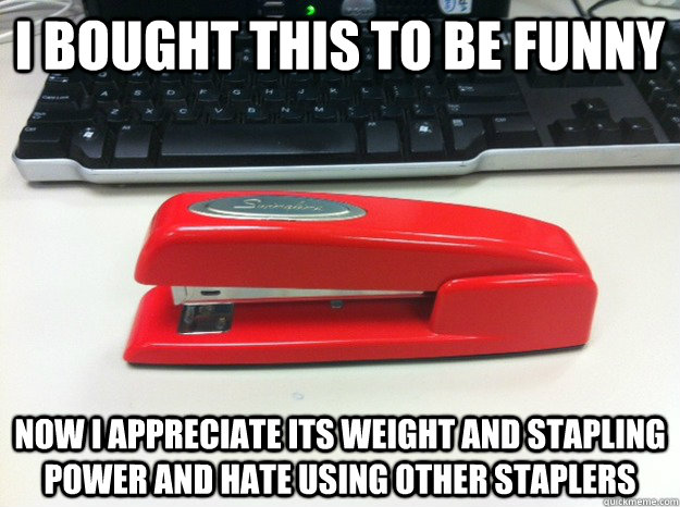 I bought this to be funny Now I appreciate its weight and stapling power and hate using other staplers - I bought this to be funny Now I appreciate its weight and stapling power and hate using other staplers  Misc
