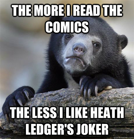 The more I read the comics The less I like Heath Ledger's Joker - The more I read the comics The less I like Heath Ledger's Joker  Confession Bear