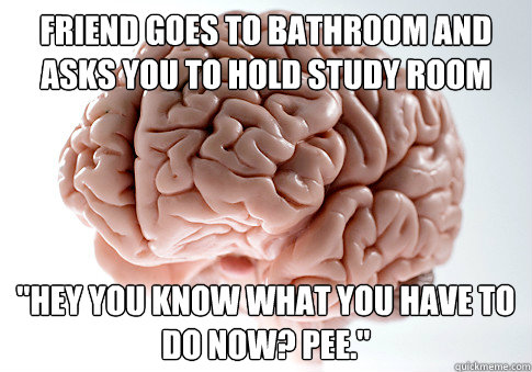 Friend goes to bathroom and asks you to hold study room