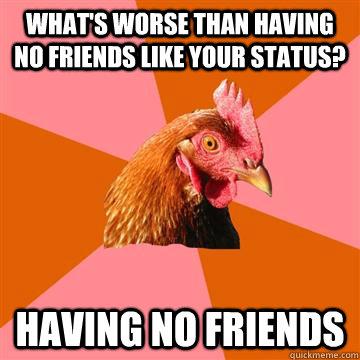 What's worse than having no friends like your status? Having no friends  Anti-Joke Chicken
