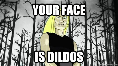 Your face  is dildos