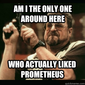 Am i the only one around here Who actually liked Prometheus