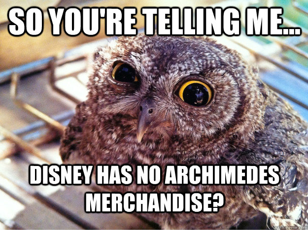 so you're telling me... disney has no archimedes merchandise? - so you're telling me... disney has no archimedes merchandise?  Skeptical Owl