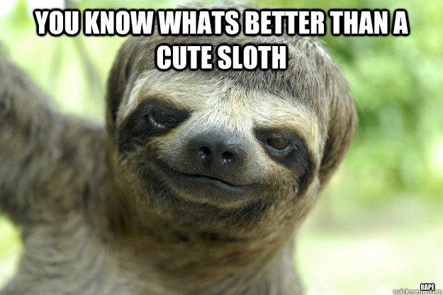 you know whats better than a cute sloth rape - you know whats better than a cute sloth rape  Trees Sloth