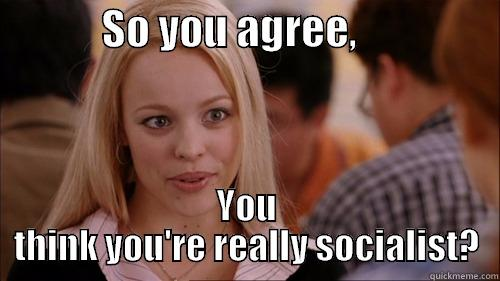 SO YOU AGREE,                  YOU THINK YOU'RE REALLY SOCIALIST? regina george