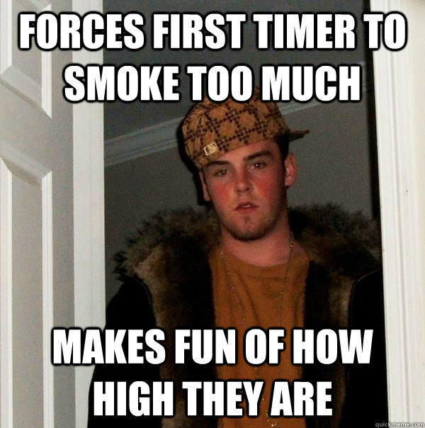 Forces First Timer to Smoke Too Much Makes Fun of How High they Are - Forces First Timer to Smoke Too Much Makes Fun of How High they Are  Scumbag Steve