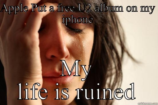 APPLE PUT A FREE U2 ALBUM ON MY IPHONE MY LIFE IS RUINED First World Problems