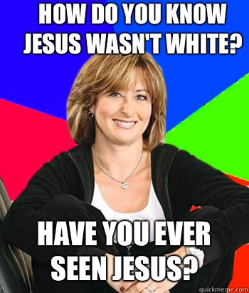 How do you know Jesus wasn't white? Have you ever seen Jesus? - How do you know Jesus wasn't white? Have you ever seen Jesus?  Sheltering Suburban Mom