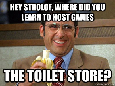 Hey strolof, where did you learn to host games The Toilet Store?