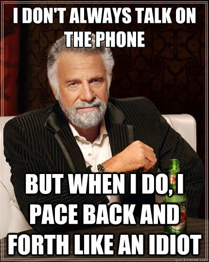 I don't always talk on the phone But when i do, I pace back and forth like an idiot - I don't always talk on the phone But when i do, I pace back and forth like an idiot  The Most Interesting Man In The World
