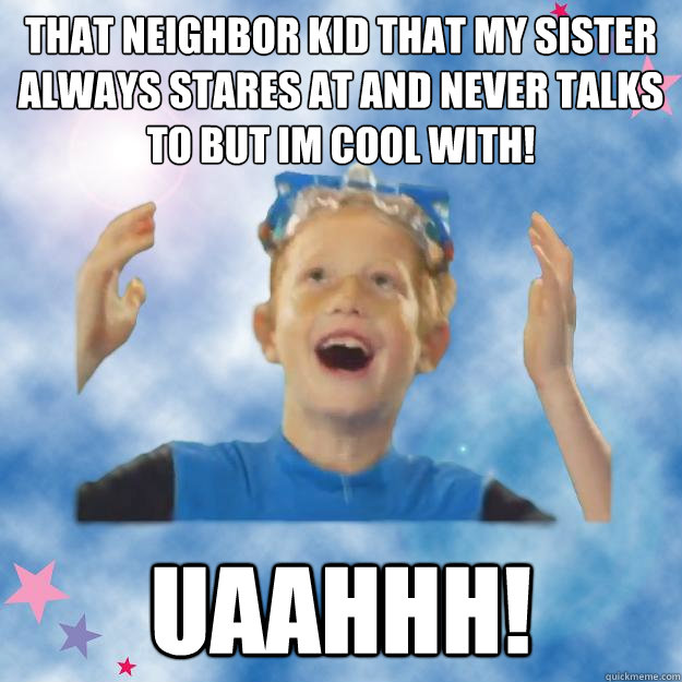 That neighbor kid that my sister always stares at and never talks to but im cool with! uaahhh!