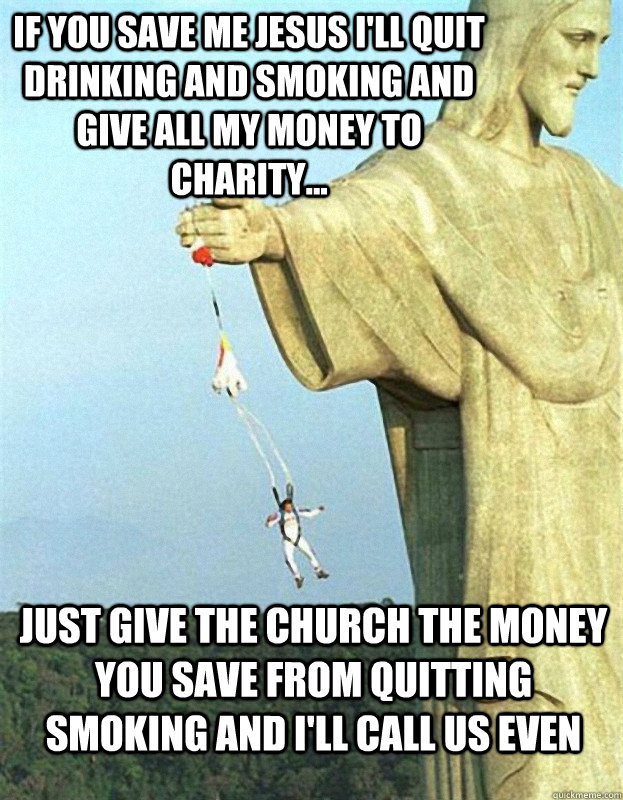 If you save me Jesus I'll quit drinking and smoking and give all my money to charity... Just give the church the Money you save from quitting smoking and I'll call us even