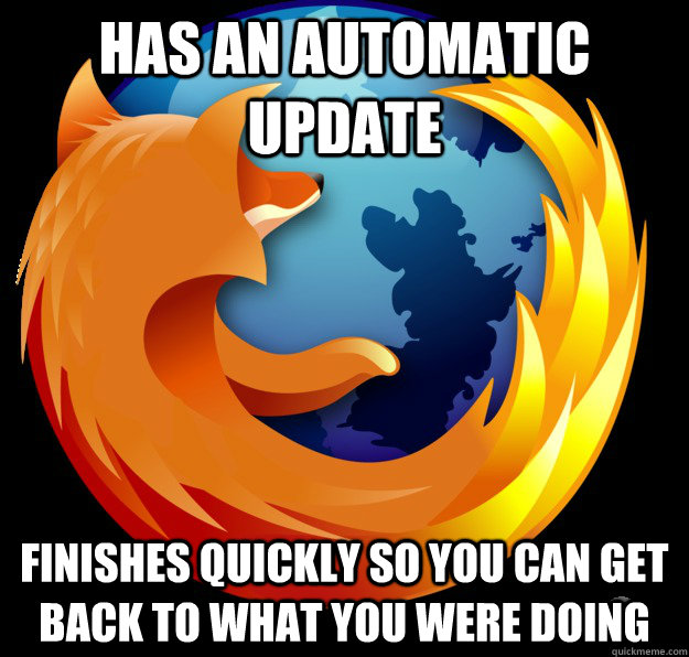 Has an automatic update Finishes quickly so you can get back to what you were doing  Good Guy Firefox