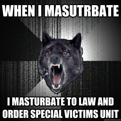 WHEN I MASUTRBATE I MASTURBATE TO LAW AND ORDER SPECIAL VICTIMS UNIT - WHEN I MASUTRBATE I MASTURBATE TO LAW AND ORDER SPECIAL VICTIMS UNIT  Insanity Wolf