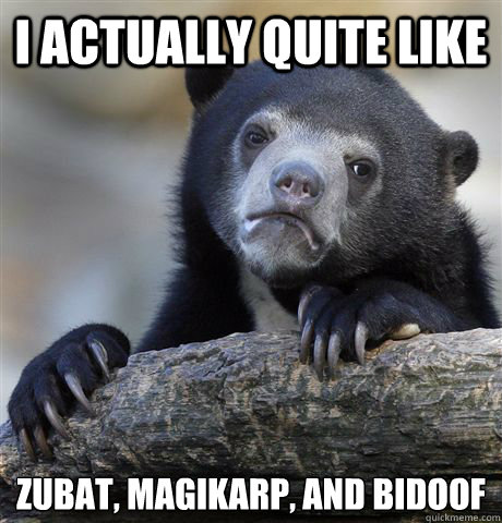 I actually quite like Zubat, MAgikarp, And Bidoof - I actually quite like Zubat, MAgikarp, And Bidoof  Confession Bear