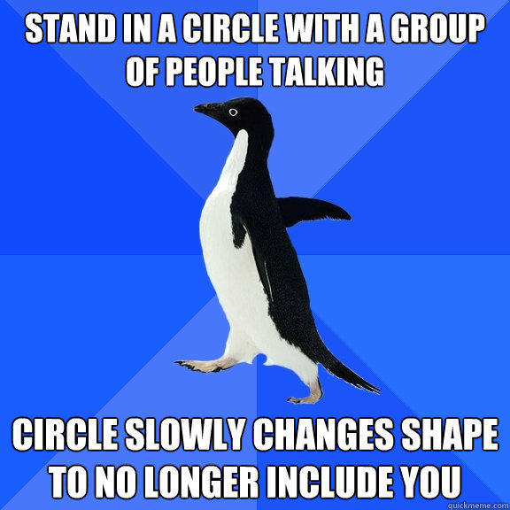Stand in a circle with a group of people talking Circle slowly changes shape to no longer include you - Stand in a circle with a group of people talking Circle slowly changes shape to no longer include you  Socially Awkward Penguin