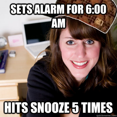 Sets alarm for 6:00 am Hits snooze 5 times