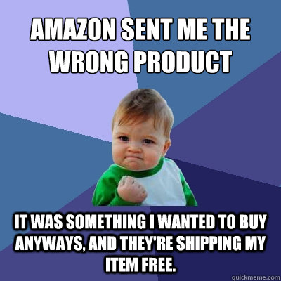 Amazon sent me the wrong product it was something I wanted to buy anyways, and they're shipping my item free. - Amazon sent me the wrong product it was something I wanted to buy anyways, and they're shipping my item free.  Success Kid