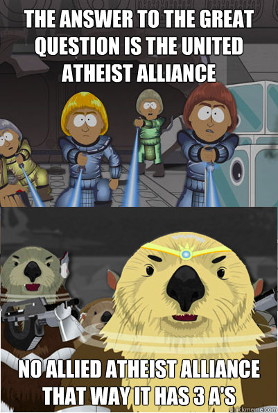 the answer to the great question is the UNited Atheist alliance no allied atheist alliance that way it has 3 a's  - the answer to the great question is the UNited Atheist alliance no allied atheist alliance that way it has 3 a's   The future of ratheism after all christians are gone