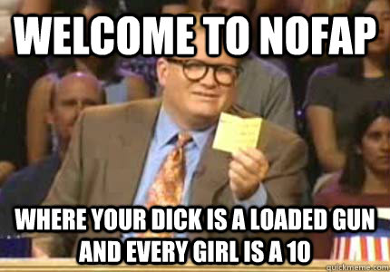 WELCOME TO nofap where your dick is a loaded gun and every girl is a 10 - WELCOME TO nofap where your dick is a loaded gun and every girl is a 10  Whose Line