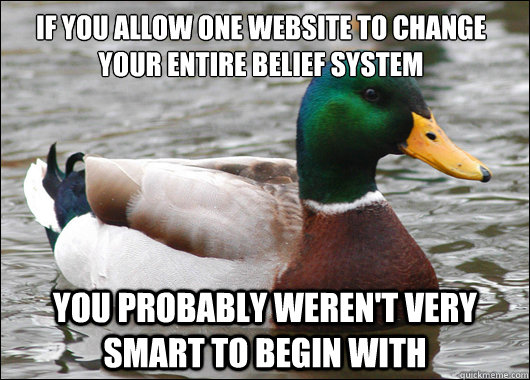 If you allow one website to change your entire belief system You probably weren't very smart to begin with - If you allow one website to change your entire belief system You probably weren't very smart to begin with  Actual Advice Mallard