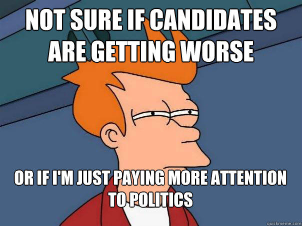 Not sure if Candidates are getting worse Or if i'm just paying more attention to politics - Not sure if Candidates are getting worse Or if i'm just paying more attention to politics  Futurama Fry