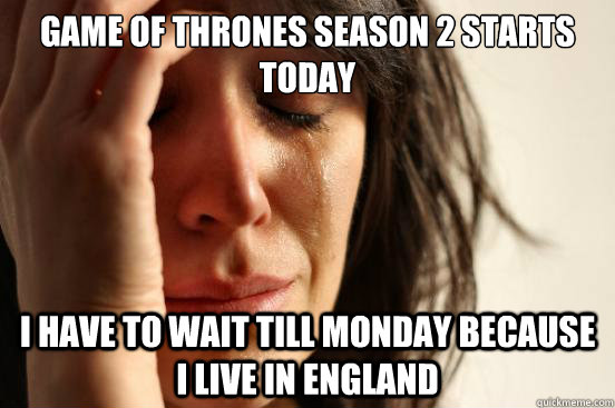 Game of thrones season 2 starts today I have to wait till Monday because i live in England - Game of thrones season 2 starts today I have to wait till Monday because i live in England  First World Problems