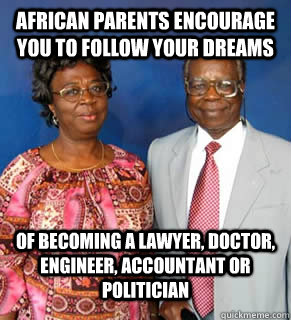 African Parents encourage you to follow your dreams Of becoming a Lawyer, Doctor, Engineer, Accountant or Politician